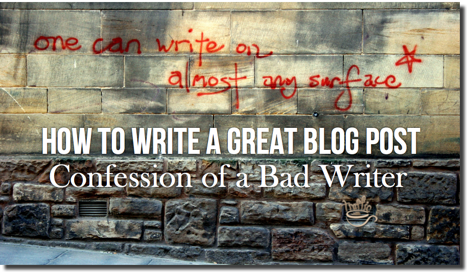 How to Write a Great Blog Post • Confession of a Bad Writer