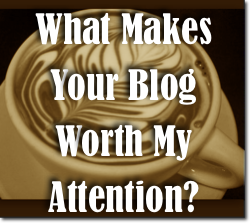 What Makes Your Blog Worth My Attention?