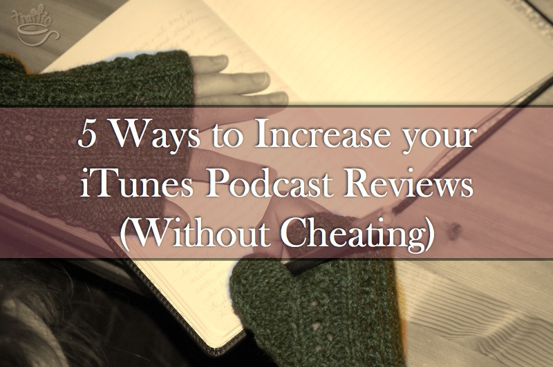 5 Ways to Increase your iTunes Podcast Reviews (Without Cheating)