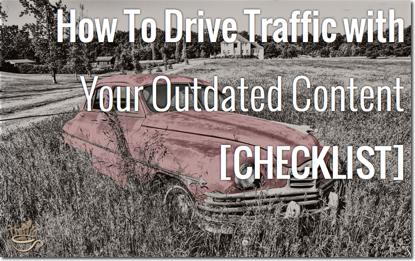 How To Drive Traffic with Your Outdated Content [CHECKLIST]