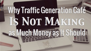 Why Traffic Generation Café not making enough money