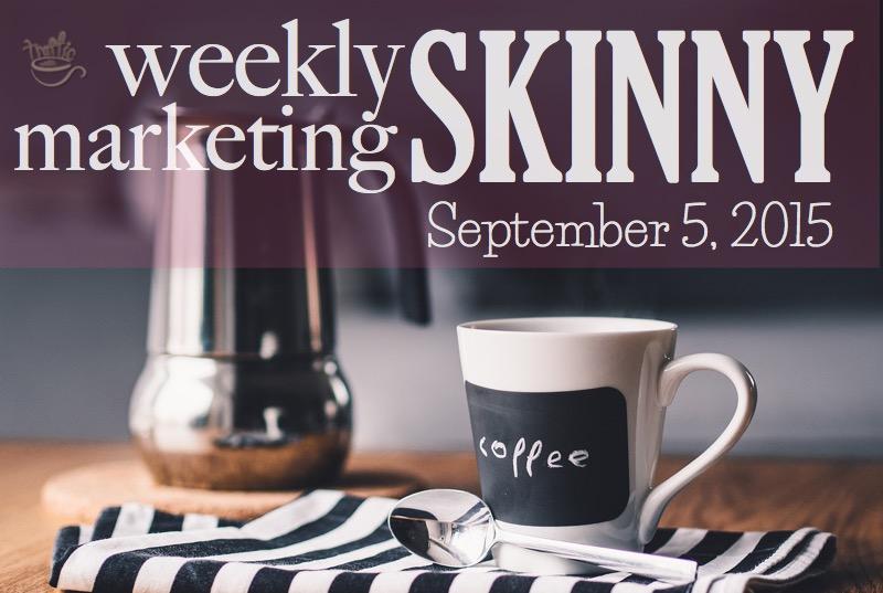 Weekly Marketing Skinny • September 5, 2015