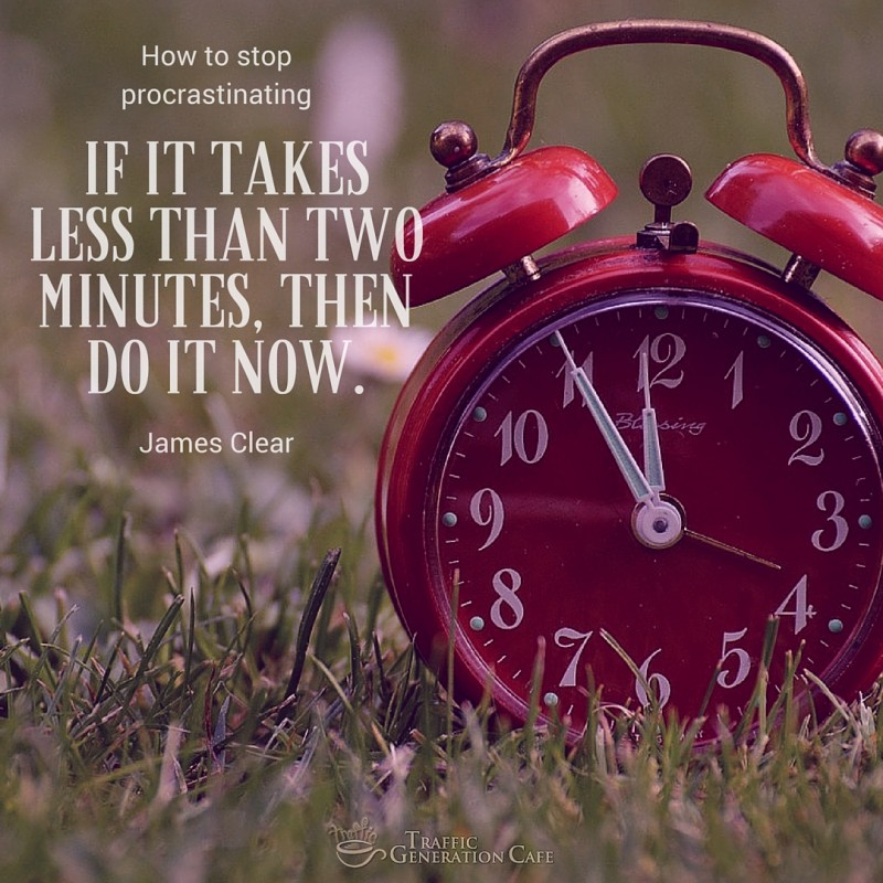 If it takes less than two minutes, do it NOW. James Clear