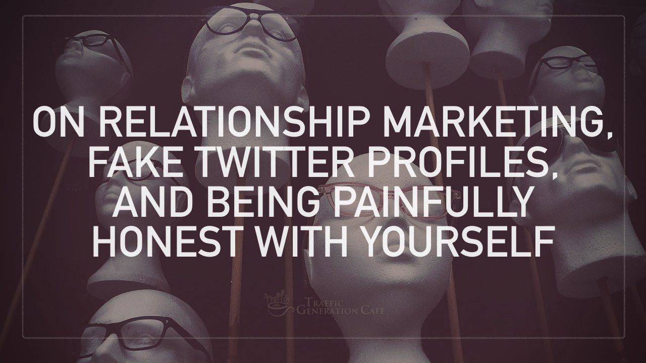 On Relationship Marketing, Fake Twitter Profiles, and Being Painfully Honest with Yourself