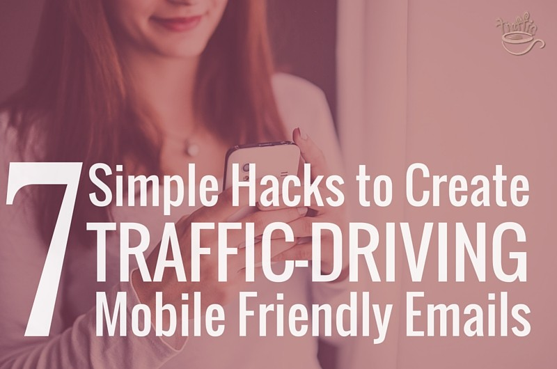 7 Simple Tips to Create Traffic-Driving Mobile Friendly Emails