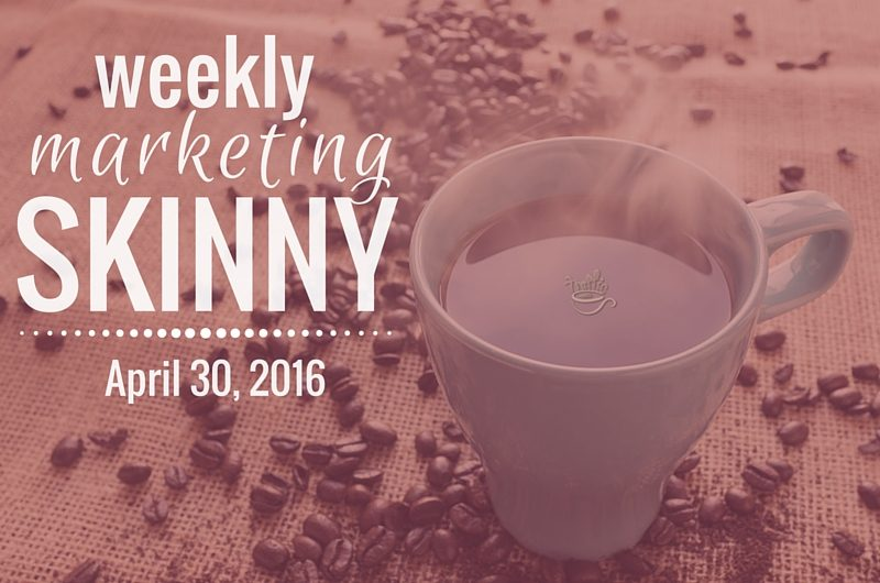 Weekly Marketing Skinny • April 30, 2016