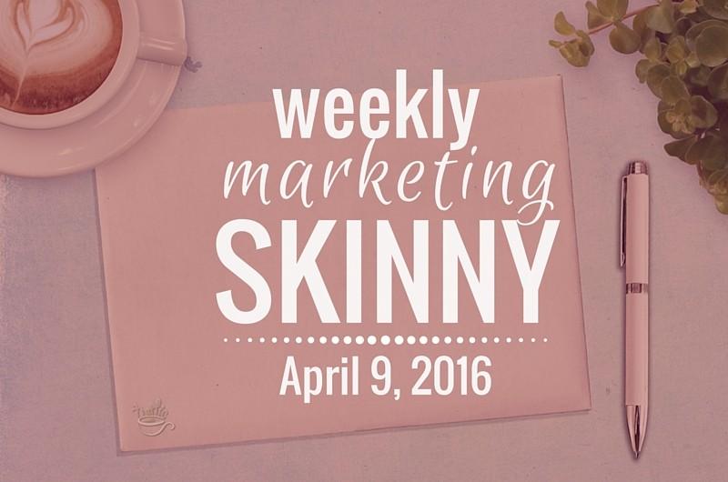 Weekly Marketing Skinny • April 9, 2016