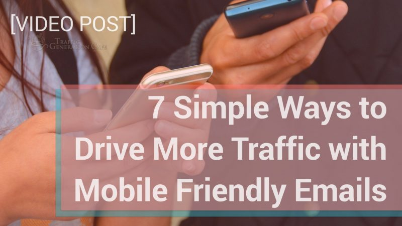 7 Simple Ways to Drive More Traffic with Mobile Friendly Emails [VIDEO]